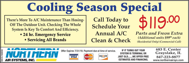 CoolingSeasonSpecial.00There's More To A/C Maintenance Than Hosing-Off The Outdoor Unit. Checking The WholeSystem Is Key To Comfort And Efficiency.° 24 hr. Emergency ServiceServicing All BrandsCall Today toSchedule YourAnnual A/CClean & CheckParts and Freon Extra(Additional units $99 each)(Residential Only) (Commercial-Call)IF IT TURNS OUT YOURSYSTEM IS TERMINAL OR683 E. CenterGrayslake, ILSTDE OFFER FREE 847-223-8877Offer Expires 8-31-2018. Payment due at time of service.VISAAIR SYSTEMS, INCESTIMATES AND FINANCING.www.northernairsys.com