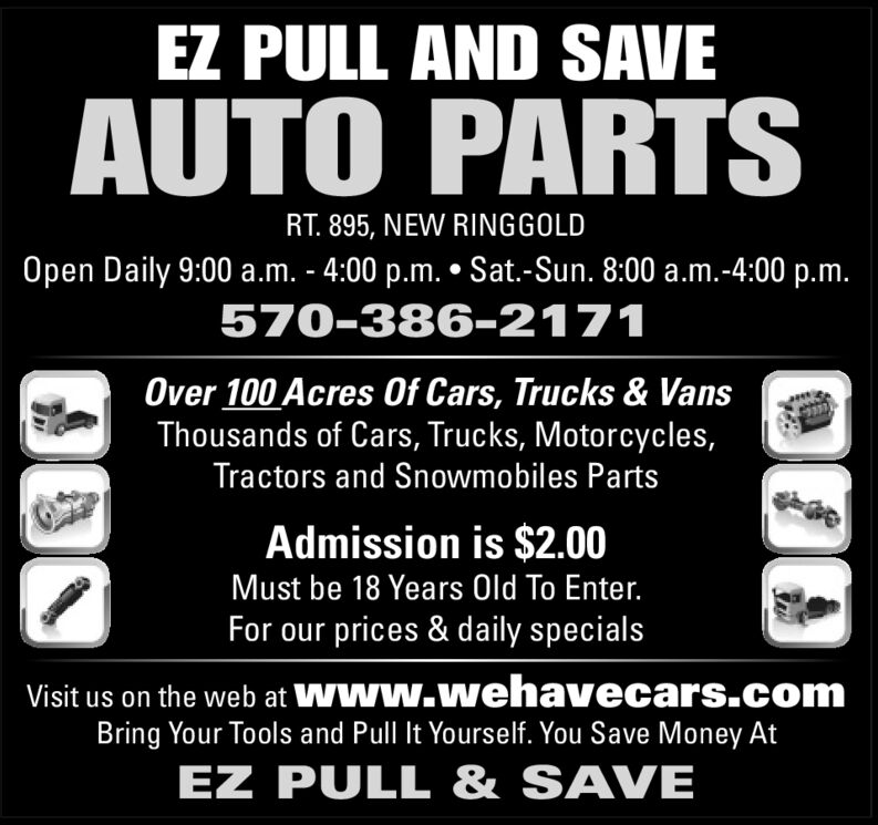EZ PULL AND SAVEAUTO PARTSRT. 895, NEW RINGGOLDOpen Daily 9:00 a.m. - 4:00 p.m. Sat.-Sun. 8:00 a.m.-4:00 p.m.570-386-2171Over 100 Acres Of Cars, Trucks & VansThousands of Cars, Trucks, Motorcycles,Tractors and Snowmobiles PartsAdmission is $2.00Must be 18 Years Old To Enter.For our prices & daily specialsVisit us on the web at WWw.wehavecars.comBring Your Tools and Pull It Yourself. You Save Money AtEZ PULL & SAVE EZ PULL AND SAVE AUTO PARTS RT. 895, NEW RINGGOLD Open Daily 9:00 a.m. - 4:00 p.m. Sat.-Sun. 8:00 a.m.-4:00 p.m. 570-386-2171 Over 100 Acres Of Cars, Trucks & Vans Thousands of Cars, Trucks, Motorcycles, Tractors and Snowmobiles Parts Admission is $2.00 Must be 18 Years Old To Enter. For our prices & daily specials Visit us on the web at WWw.wehavecars.com Bring Your Tools and Pull It Yourself. You Save Money At EZ PULL & SAVE