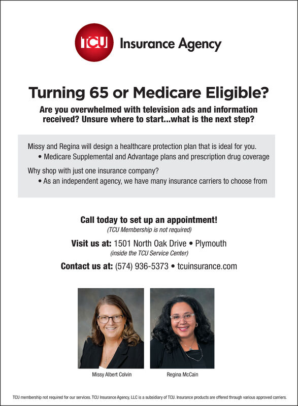 ICUInsurance AgencyTurning 65 or Medicare Eligible?Are you overwhelmed with television ads and informationreceived? Unsure where to start...what is the next step?Missy and Regina will design a healthcare protection plan that is ideal for you.Medicare Supplemental and Advantage plans and prescription drug coverageWhy shop with just one insurance company?As an independent agency, we have many insurance carriers to choose fromCall today to set up an appointment!(TCU Membership is not required)Visit us at: 1501 North Oak Drive Plymouth(inside the TCU Service Center)Contact us at: (574) 936-5373 tcuinsurance.comRegina McCainMissy Albert ColvinTCU membership not required for our services. TCU Insurance Agency, LLC is a subsidary of TCLU. Insurance products are offered through various approved carriers ICU Insurance Agency Turning 65 or Medicare Eligible? Are you overwhelmed with television ads and information received? Unsure where to start...what is the next step? Missy and Regina will design a healthcare protection plan that is ideal for you. Medicare Supplemental and Advantage plans and prescription drug coverage Why shop with just one insurance company? As an independent agency, we have many insurance carriers to choose from Call today to set up an appointment! (TCU Membership is not required) Visit us at: 1501 North Oak Drive Plymouth (inside the TCU Service Center) Contact us at: (574) 936-5373 tcuinsurance.com Regina McCain Missy Albert Colvin TCU membership not required for our services. TCU Insurance Agency, LLC is a subsidary of TCLU. Insurance products are offered through various approved carriers