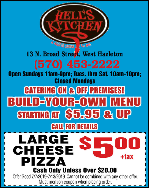 FHELL'SKITCHEN13 N. Broad Street, West Hazleton(570) 453-2222Open Sundays 11am-9pm; Tues. thru Sat. 10am-10pm;Closed MondaysCATERING ON&OFF PREMISES!BUILD-YOUR-OWN MENUSTARTING AT $5.95 & UPCALL FOR DETAILSLARGE SE00CHEESEPIZZA+taxCash Only Unless Over $20.00Offer Good 7/7/2019-7/13/2019. Cannot be combined with any other offerMust mention coupon when placing order. FHELL'S KITCHEN 13 N. Broad Street, West Hazleton (570) 453-2222 Open Sundays 11am-9pm; Tues. thru Sat. 10am-10pm; Closed Mondays CATERING ON&OFF PREMISES! BUILD-YOUR-OWN MENU STARTING AT $5.95 & UP CALL FOR DETAILS LARGE SE00 CHEESE PIZZA +tax Cash Only Unless Over $20.00 Offer Good 7/7/2019-7/13/2019. Cannot be combined with any other offer Must mention coupon when placing order.