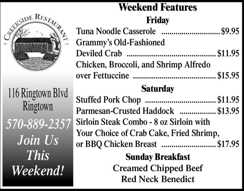Weekend FeaturesRESTAURANTFridayTuna Noodle Casserole....$9.95CREEKSIDEGrammy's Old-FashionedDeviled Crab..Chicken, Broccoli, and Shrimp Alfredo1.95$15.95over FettuccineSaturday116 Ringtown BlvdRingtownStuffed Pork Chop...1.95$3.95Parmesan-Crusted Haddock570-889-2357 Sirloin Steak Combo - 8 oz Sirloin withYour Choice of Crab Cake, Fried Shrimp,.$17.95Join Usor BBQ Chicken BreastThisSunday BreakfastCreamed Chipped BeefRed Neck BenedictWeekend! Weekend Features RESTAURANT Friday Tuna Noodle Casserole ....$9.95 CREEKSIDE Grammy's Old-Fashioned Deviled Crab .. Chicken, Broccoli, and Shrimp Alfredo 1.95 $15.95 over Fettuccine Saturday 116 Ringtown Blvd Ringtown Stuffed Pork Chop ...1.95 $3.95 Parmesan-Crusted Haddock 570-889-2357 Sirloin Steak Combo - 8 oz Sirloin with Your Choice of Crab Cake, Fried Shrimp, .$17.95 Join Us or BBQ Chicken Breast This Sunday Breakfast Creamed Chipped Beef Red Neck Benedict Weekend!