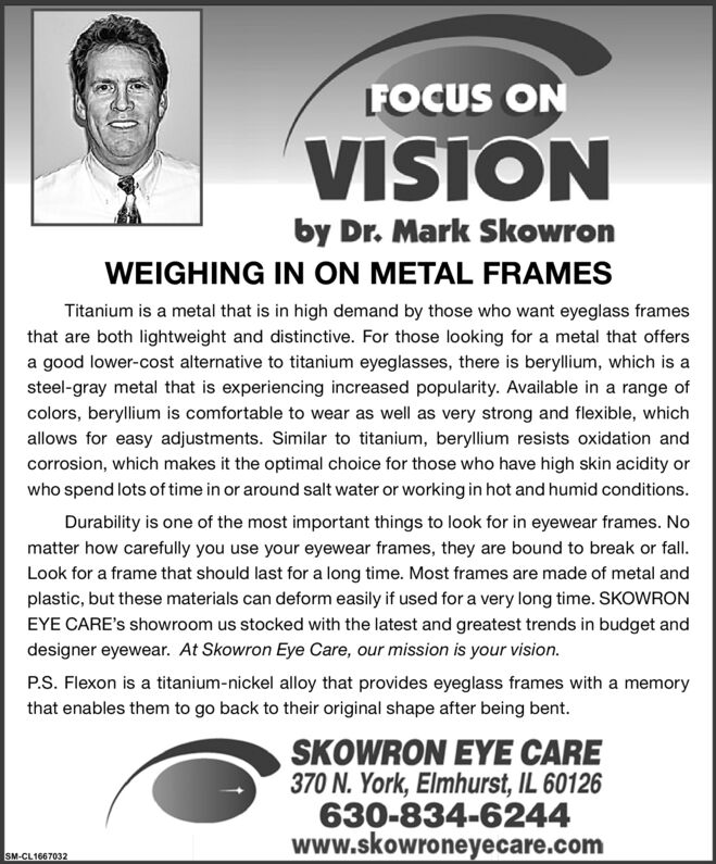 FOCUS ONVISIONby Dr. Mark SkowronWEIGHING IN ON METAL FRAMESTitanium is a metal that is in high demand by those who want eyeglass framesthat are both lightweight and distinctive. For those looking for a metal that offersa good lower-cost alternative to titanium eyeglasses, there is beryllium, which is asteel-gray metal that is experiencing increased popularity. Available in a range ofcolors, beryllium is comfortable to wear as well as very strong and flexible, whichallows for easy adjustments. Similar to titanium, beryllium resists oxidation andcorrosion, which makes it the optimal choice for those who have high skin acidity orwho spend lots of time in or around salt water or working in hot and humid conditions.Durability is one of the most important things to look for in eyewear frames. Nomatter how carefully you use your eyewear frames, they are bound to break or fallLook for a frame that should last for a long time. Most frames are made of metal andplastic, but these materials can deform easily if used for a very long time. SKOWRONEYE CARE's showroom us stocked with the latest and greatest trends in budget anddesigner eyewear. At Skowron Eye Care, our mission is your vision.P.S. Flexon is a titanium-nickel alloy that provides eyeglass frames with a memorythat enables them to go back to their original shape after being bent.SKOWRON EYE CARE370 N. York, Elmhurst, IL 60126630-834-6244www.skowroneyecare.comSM-CL1667032 FOCUS ON VISION by Dr. Mark Skowron WEIGHING IN ON METAL FRAMES Titanium is a metal that is in high demand by those who want eyeglass frames that are both lightweight and distinctive. For those looking for a metal that offers a good lower-cost alternative to titanium eyeglasses, there is beryllium, which is a steel-gray metal that is experiencing increased popularity. Available in a range of colors, beryllium is comfortable to wear as well as very strong and flexible, which allows for easy adjustments. Similar to titanium, beryllium resists oxidation and corrosion, which makes it the optimal choice for those who have high skin acidity or who spend lots of time in or around salt water or working in hot and humid conditions. Durability is one of the most important things to look for in eyewear frames. No matter how carefully you use your eyewear frames, they are bound to break or fall Look for a frame that should last for a long time. Most frames are made of metal and plastic, but these materials can deform easily if used for a very long time. SKOWRON EYE CARE's showroom us stocked with the latest and greatest trends in budget and designer eyewear. At Skowron Eye Care, our mission is your vision. P.S. Flexon is a titanium-nickel alloy that provides eyeglass frames with a memory that enables them to go back to their original shape after being bent. SKOWRON EYE CARE 370 N. York, Elmhurst, IL 60126 630-834-6244 www.skowroneyecare.com SM-CL1667032