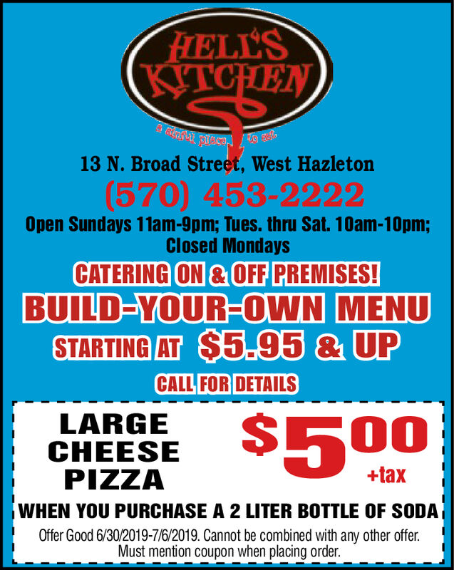 FHELL'SKITCHEN13 N. Broad Street, West Hazleton(570) 453-2222Open Sundays 11am-9pm; Tues. thru Sat. 10am-10pm;Closed MondaysCATERING ON&OFF PREMISES!BUILD-YOUR-OWN MENUSTARTING AT $5.95 & UPCALL FOR DETAILSLARGECHEESEPIZZAWHEN YOU PURCHASE A 2 LITER BOTTLE OF SODAOffer Good 6/30/2019-7/6/2019. Cannot be combined with any other offer$500+taxMust mention coupon when placing order. FHELL'S KITCHEN 13 N. Broad Street, West Hazleton (570) 453-2222 Open Sundays 11am-9pm; Tues. thru Sat. 10am-10pm; Closed Mondays CATERING ON&OFF PREMISES! BUILD-YOUR-OWN MENU STARTING AT $5.95 & UP CALL FOR DETAILS LARGE CHEESE PIZZA WHEN YOU PURCHASE A 2 LITER BOTTLE OF SODA Offer Good 6/30/2019-7/6/2019. Cannot be combined with any other offer $500 +tax Must mention coupon when placing order.