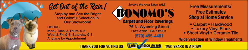 Get Out of the Rain!Serving the Area Since 1952Free Measurements/Free EstimatesShop at Home ServiceBONOMO'SStop by and See the Brightand Colorful Selection inOur Showroom!Carpet and Floor CoveringsCarpet HardwoodLuxury Vinyl PlankSheet Vinyl Ceramic Tile76 N. Wyoming StreetHazleton, PA 18201(570) 455-4401HOURSMon., Tues. & Thurs. 9-5Wed. & Fri. 9-6; Saturday 9-3Anytime by AppointmentWide Selection of Window TreatmentsReadersChoice AwardsTHANK YOU FOR VOTING USTWO YEARS IN A ROW! Get Out of the Rain! Serving the Area Since 1952 Free Measurements/ Free Estimates Shop at Home Service BONOMO'S Stop by and See the Bright and Colorful Selection in Our Showroom! Carpet and Floor Coverings Carpet Hardwood Luxury Vinyl Plank Sheet Vinyl Ceramic Tile 76 N. Wyoming Street Hazleton, PA 18201 (570) 455-4401 HOURS Mon., Tues. & Thurs. 9-5 Wed. & Fri. 9-6; Saturday 9-3 Anytime by Appointment Wide Selection of Window Treatments ReadersChoice Awards THANK YOU FOR VOTING US TWO YEARS IN A ROW!