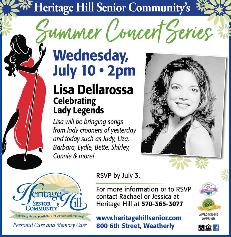 Heritage Hill Senior Community'sSummer Concert SeriesWednesday,July 10 2pmLisa DellarossaCelebratingLady LegendsLisa will be bringing songsfrom lady crooners of yesterdayand today such as Judy, Liza,Barbara, Eydie, Bette, ShirleyConnie & more!RSVP by July 3IeritageFor more information or to RSVPcontact Rachael or Jessica atHeritage Hill at 570-365-3077FOIEST OFeSENIORCOMMUNITYAWARD-WINNINGEmbracing life and possibilities for 20 years and countingwww.heritagehillsenior.com800 6th Street, WeatherlyCOMMUNITYPersonal Care and Memory Caref Heritage Hill Senior Community's Summer Concert Series Wednesday, July 10 2pm Lisa Dellarossa Celebrating Lady Legends Lisa will be bringing songs from lady crooners of yesterday and today such as Judy, Liza, Barbara, Eydie, Bette, Shirley Connie & more! RSVP by July 3 Ieritage For more information or to RSVP contact Rachael or Jessica at Heritage Hill at 570-365-3077 FOIEST OF e SENIOR COMMUNITY AWARD-WINNING Embracing life and possibilities for 20 years and counting www.heritagehillsenior.com 800 6th Street, Weatherly COMMUNITY Personal Care and Memory Care f