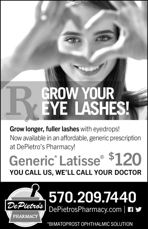 GROW YOUREYE LASHES!Grow longer, fuller lashes with eyedrops!Now available in an affordable, generic prescriptionat DePietro's Pharmacy!Generic Latisse $120YOU CALL US, WE'LL CALL YOUR DOCTOR570.209.7440DePietro's DePietrosPharmacy.com APHARMACYBIMATOPROST OPHTHALMIC SOLUTION GROW YOUR EYE LASHES! Grow longer, fuller lashes with eyedrops! Now available in an affordable, generic prescription at DePietro's Pharmacy! Generic Latisse $120 YOU CALL US, WE'LL CALL YOUR DOCTOR 570.209.7440 DePietro's DePietrosPharmacy.com A PHARMACY BIMATOPROST OPHTHALMIC SOLUTION