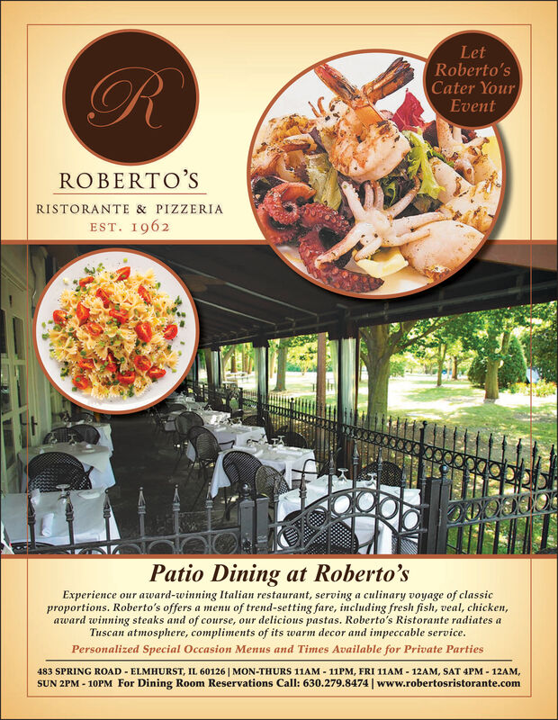 LetRoberto'sCater YourEventROBERTO'SRISTORANTE & PIZZERIAEST. 1962Patio Dining at Roberto'sExperience our award-winning Italian restaurant, serving a culinary voyage of classicproportions. Roberto's offers a menu of trend-setting fare, including fresh fish, veal, chicken,award winning steaks and of course, our delicious pastas. Roberto's Ristorante radiates aTuscan atmosphere, compliments of its warm decor and impeccable servicePersonalized Special Occasion Menus and Times Available for Private Parties483 SPRING ROAD ELMHURST, IL 60126 MON-THURS 11AM 11PM, FRI 11AM - 12AM, SAT 4PM-12AMSUN 2PM -10PM For Dining Room Reservations Call: 630.279.8474 | www.robertosristorante.com
