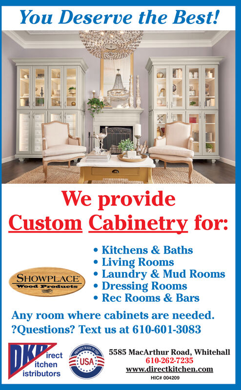 You Deserve the Best!We provideCustom Cabinetry for:. Kitchens & BathsLiving RoomsHOWPLACELaundry & Mud Rooms. Dressing RoomsRec Rooms & BarsWood rodoAny room where cabinets are needed.?Questions? Text us at 610-601-30835585 MacArthur Road, Whitehall610-262-7235www.directkitchen.comirect:USA:istributorsHIC# 004209 You Deserve the Best! We provide Custom Cabinetry for: . Kitchens & Baths Living Rooms HOWPLACELaundry & Mud Rooms . Dressing Rooms Rec Rooms & Bars Wood rodo Any room where cabinets are needed. ?Questions? Text us at 610-601-3083 5585 MacArthur Road, Whitehall 610-262-7235 www.directkitchen.com irect : USA : istributors HIC # 004209