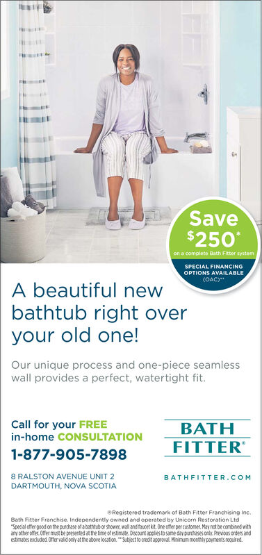 """Save$250on a complete Bath Fitter systemSPECIAL FINANCINGOPTIONS AVAILABLE(OAC)A beautiful newbathtub rightyour old one!overOur unique process and one-piece seamlesswall provides a perfect, watertight fit.Call for your FREEin-home CONSULTATIONBATHFITTER1-877-905-78988 RALSTON AVENUE UNIT 2BATHFIT TER.COMDARTMOUTH, NOVA SCOTIASRegistered trademark of Bath Fitter Franchising IncBath Fitter Franchise. Independently owned and operated by Unicorn Restoration Ltd""""Special offer good on the purchase of a bathtub or shower, wall and faucet kit. One offer per customer. May not be combined withany other offer. Offer must be presented at the time of estimate.Discourt applies to same day parchases only. Previous orders andestimates excluded. Offer valid only at the above location.""""Subject to credtapproval. Minimum monthly payments required. Save $250 on a complete Bath Fitter system SPECIAL FINANCING OPTIONS AVAILABLE (OAC) A beautiful new bathtub right your old one! over Our unique process and one-piece seamless wall provides a perfect, watertight fit. Call for your FREE in-home CONSULTATION BATH FITTER 1-877-905-7898 8 RALSTON AVENUE UNIT 2 BATHFIT TER.COM DARTMOUTH, NOVA SCOTIA SRegistered trademark of Bath Fitter Franchising Inc Bath Fitter Franchise. Independently owned and operated by Unicorn Restoration Ltd """"Special offer good on the purchase of a bathtub or shower, wall and faucet kit. One offer per customer. May not be combined with any other offer. Offer must be presented at the time of estimate.Discourt applies to same day parchases only. Previous orders and estimates excluded. Offer valid only at the above location.""""Subject to credtapproval. Minimum monthly payments required."""