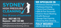 WE SPECIALISE IN:Driveways Cleaning/SealingPathways CleaningTennis Court CleaningBBQ & Pool SurroundsExterior House WashingSYDNEYHIGH PRESSURECLEANINGOver 20 years of ExperienceGraffiti RemovalGarage Slab CleaningRetaining Wall CleaningFULLY INSUREDAlex- 0427 045 772Dominic-0407 123 909sydhighpressurecleaning@gmail.comsydhighpressurecleaning.com.auABN 95 590 586 064 WE SPECIALISE IN: Driveways Cleaning/Sealing Pathways Cleaning Tennis Court Cleaning BBQ & Pool Surrounds Exterior House Washing SYDNEY HIGH PRESSURE CLEANING Over 20 years of Experience Graffiti Removal Garage Slab Cleaning Retaining Wall Cleaning FULLY INSURED Alex- 0427 045 772 Dominic-0407 123 909 sydhighpressurecleaning@gmail.com sydhighpressurecleaning.com.au ABN 95 590 586 064