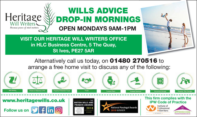 WILLS ADVICEHeritageDROP-IN MORNINGsOPEN MONDAYS 9AM-1PMWill WritersBecause peace of mind mattersVISIT OUR HERITAGE WILL WRITERS OFFICEin HLC Business Centre, 5 The Quay,St Ives, PE27 5ARAlternatively call us today, on 01480 270516 toarrange a free home visit to discuss any of the following:Power of Atiomey)LPA)Probate ServicesProperty Titie ChangesThis firm complies with theIPW Code of Practicewww.heritagewills.CO.ukBRITISH WILLS ANDPROBATE AWARDS2018Institute ofFollow us on SE10National Paralegal Awards2019 WINNERwiltwriters OED CODS WILLS ADVICE HeritageDROP-IN MORNINGs OPEN MONDAYS 9AM-1PM Will Writers Because peace of mind matters VISIT OUR HERITAGE WILL WRITERS OFFICE in HLC Business Centre, 5 The Quay, St Ives, PE27 5AR Alternatively call us today, on 01480 270516 to arrange a free home visit to discuss any of the following: Power of Atiomey)LPA) Probate Services Property Titie Changes This firm complies with the IPW Code of Practice www.heritagewills.CO.uk BRITISH WILLS AND PROBATE AWARDS 2018 Institute of Follow us on SE10  National Paralegal Awards 2019 WINNER wiltwriters OED CODS