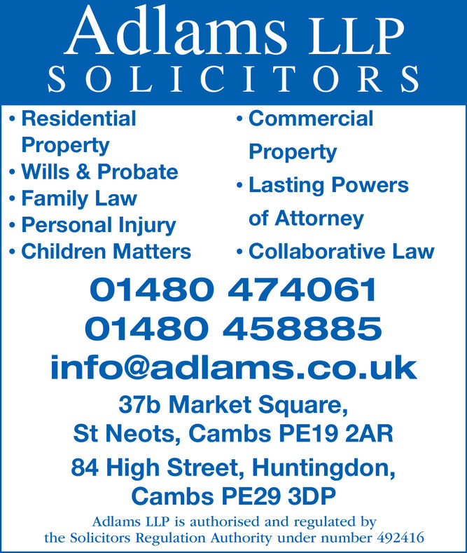Adlams LLPSOLICITORSResidentialCommercialPropertyWills & ProbatePropertyLasting PowersFamily LawPersonal Injuryof AttorneyCollaborative LawChildren Matters01480 47406101480 458885info@adlams.co.uk37b Market Square,St Neots, Cambs PE19 2AR84 High Street, Huntingdon,Cambs PE29 3DPAdlams LLP is authorised and regulated bythe Solicitors Regulation Authority under number 492416 Adlams LLP SOLICITORS Residential Commercial Property Wills & Probate Property Lasting Powers Family Law Personal Injury of Attorney Collaborative Law Children Matters 01480 474061 01480 458885 info@adlams.co.uk 37b Market Square, St Neots, Cambs PE19 2AR 84 High Street, Huntingdon, Cambs PE29 3DP Adlams LLP is authorised and regulated by the Solicitors Regulation Authority under number 492416