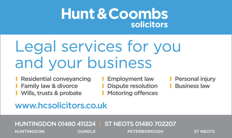 Hunt & CoombssolicitorsLegal services for youand your businessI Residential conveyancingI Family law & divorceI Wills, trusts & probateI Employment lawI Dispute resolutionI Motoring offencesI Personal injuryI Business lawwww.hcsolicitors.co.ukHUNTINGDON 01480 411224 ST NEOTS 01480 702207ST NEOTSHUNTINGDONOUNDLEPETERBOROUGH Hunt & Coombs solicitors Legal services for you and your business I Residential conveyancing I Family law & divorce I Wills, trusts & probate I Employment law I Dispute resolution I Motoring offences I Personal injury I Business law www.hcsolicitors.co.uk HUNTINGDON 01480 411224 ST NEOTS 01480 702207 ST NEOTS HUNTINGDON OUNDLE PETERBOROUGH