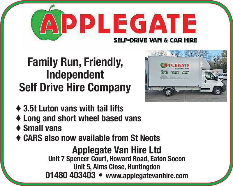 APPLEGATESELF DRIVE VAN & CAR HIREFamily Run, Friendly,IndependentSelf Drive Hire CompanyPPLEGATE0340 3200 3.5t Luton vans with tail liftsLong and short wheel based vansSmall vansCARS also now available from St NeotsApplegate Van Hire LtdUnit 7 Spencer Court, Howard Road, Eaton SoconUnit 5, Alms Close, Huntingdon01480 403403.www.applegatevanhire.com