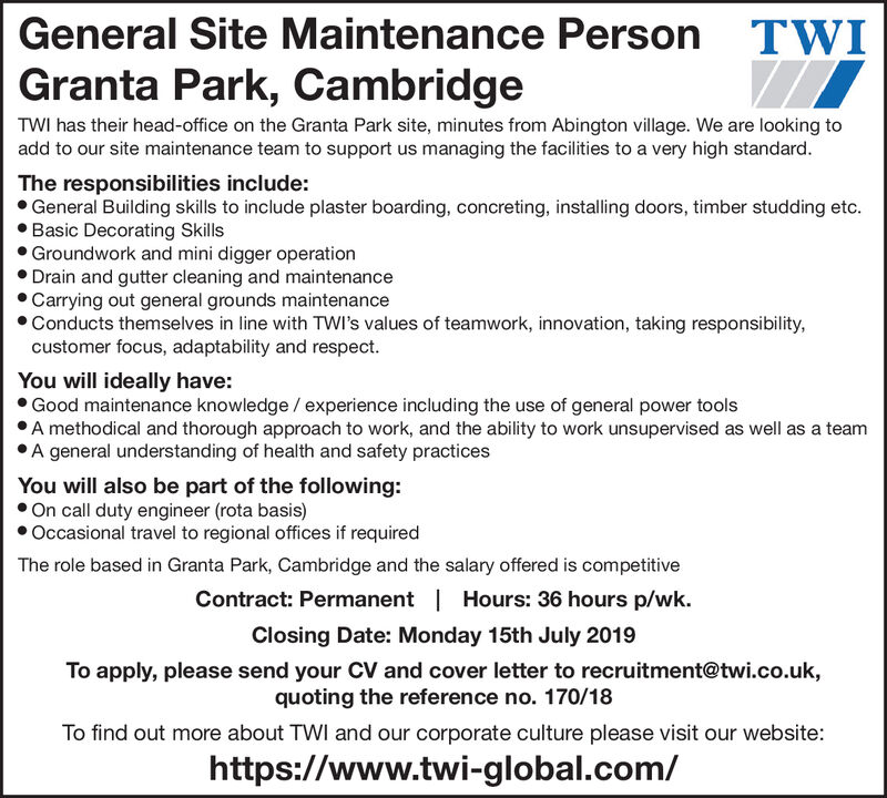General Site Maintenance PersonTWIGranta Park, CambridgeTWI has their head-office on the Granta Park site, minutes from Abington village. We are looking toadd to our site maintenance team to support us managing the facilities to a very high standard.The responsibilities include:General Building skills to include plaster boarding, concreting, installing doors, timber studding etc.Basic Decorating SkillsGroundwork and mini digger operationDrain and gutter cleaning and maintenanceCarrying out general grounds maintenanceConducts themselves in line with TWI's values of teamwork, innovation, taking responsibility,customer focus, adaptability and respect.You will ideally have:Good maintenance knowledge / experience including the use of general power toolsA methodical and thorough approach to work, and the ability to work unsupervised as well as a teamA general understanding of health and safety practicesYou will also be part of the following:On call duty engineer (rota basis)Occasional travel to regional offices if requiredThe role based in Granta Park, Cambridge and the salary offered is competitiveHours: 36 hours p/wk.Contract: PermanentClosing Date: Monday 15th July 2019To apply, please send your CV and cover letter to recruitment@twi.co.ukquoting the reference no. 170/18To find out more about TWI and our corporate culture please visit our website:https://www.twi-global.com/ General Site Maintenance Person TWI Granta Park, Cambridge TWI has their head-office on the Granta Park site, minutes from Abington village. We are looking to add to our site maintenance team to support us managing the facilities to a very high standard. The responsibilities include: General Building skills to include plaster boarding, concreting, installing doors, timber studding etc. Basic Decorating Skills Groundwork and mini digger operation Drain and gutter cleaning and maintenance Carrying out general grounds maintenance Conducts themselves in line with TWI's values of teamwork, innovation, taking responsibility, customer focus, adaptability and respect. You will ideally have: Good maintenance knowledge / experience including the use of general power tools A methodical and thorough approach to work, and the ability to work unsupervised as well as a team A general understanding of health and safety practices You will also be part of the following: On call duty engineer (rota basis) Occasional travel to regional offices if required The role based in Granta Park, Cambridge and the salary offered is competitive Hours: 36 hours p/wk. Contract: Permanent Closing Date: Monday 15th July 2019 To apply, please send your CV and cover letter to recruitment@twi.co.uk quoting the reference no. 170/18 To find out more about TWI and our corporate culture please visit our website: https://www.twi-global.com/