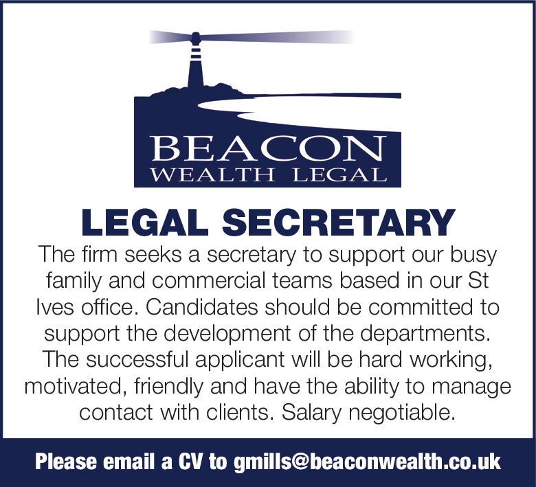 BEACONWEALTH LEGALLEGAL SECRETARYThe firm seeks a secretary to support our busyfamily and commercial teams based in our StIves office. Candidates should be committed tosupport the development of the departments.The successful applicant will be hard working,motivated, friendly and have the ability to managecontact with clients. Salary negotiable.Please email a CV to gmills@beaconwealth.co.uk BEACON WEALTH LEGAL LEGAL SECRETARY The firm seeks a secretary to support our busy family and commercial teams based in our St Ives office. Candidates should be committed to support the development of the departments. The successful applicant will be hard working, motivated, friendly and have the ability to manage contact with clients. Salary negotiable. Please email a CV to gmills@beaconwealth.co.uk
