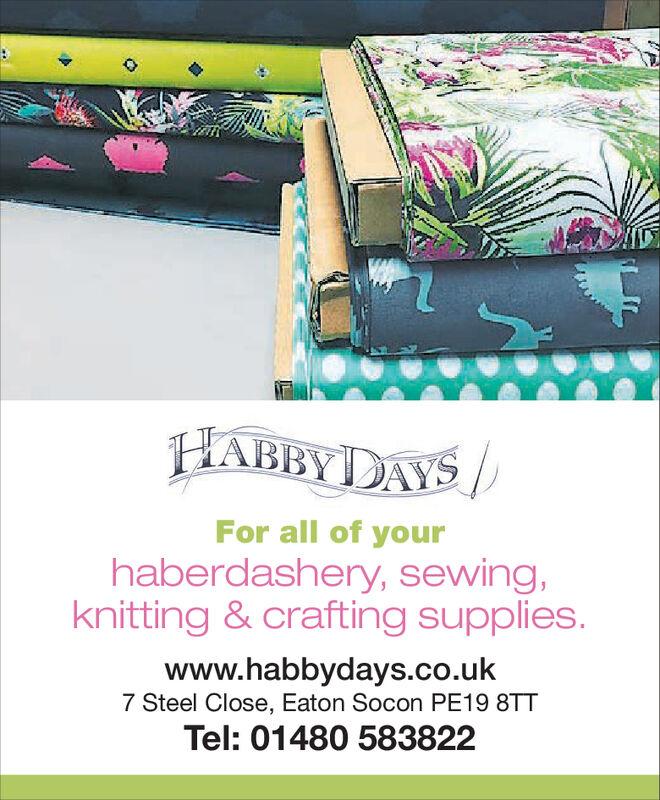 For all of yourhaberdashery, sewing,knitting & crafting supplieswww.habbydays.co.uk7 Steel Close, Eaton Socon PE19 8TTTel: 01480 583822