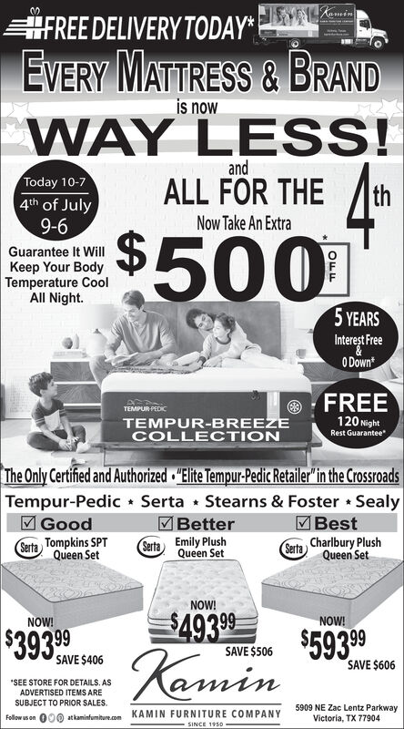"""FREE DELIVERY TODAY*EVERYMATTRESS & BRANDis nowWAY LESS!andToday 10-7ALL FOR THEth4th of JulyNow Take An Extra9-6$500Guarantee It WillKeep Your BodyTemperature CoolAll Night.5 YEARSInterest Free0 DownFREETEMPUR-PEDIC120 NightRest GuaranteeTEMPUR-BREEZECOLLECTIONThe Only Certified and Authorized Elite Tempur-Pedic Retailer""""in the CrossroadsTempur-Pedic Serta Stearns & Foster SealyGoodBestBetterSerta Charlbury PlushQueen SetSerta Tompkins SPTQueen SetEmily PlushQueen SetSertaNOW!$493 99NOW!NOW!$593 99$393 99KaminSAVE $506SAVE $406SAVE $606SEE STORE FOR DETAILS. ASADVERTISED ITEMS ARESUBJECT TO PRIOR SALES.5909 NE Zac Lentz ParkwayVictoria, TX 77904000 atkamintumitre.com KAMIN FURNITURE COMPANYFellow us onSINCE 1950- FREE DELIVERY TODAY* EVERY MATTRESS & BRAND is now WAY LESS! and Today 10-7 ALL FOR THE th 4th of July Now Take An Extra 9-6 $500 Guarantee It Will Keep Your Body Temperature Cool All Night. 5 YEARS Interest Free 0 Down FREE TEMPUR-PEDIC 120 Night Rest Guarantee TEMPUR-BREEZE COLLECTION The Only Certified and Authorized Elite Tempur-Pedic Retailer""""in the Crossroads Tempur-Pedic Serta Stearns & Foster Sealy Good Best Better Serta Charlbury Plush Queen Set Serta Tompkins SPT Queen Set Emily Plush Queen Set Serta NOW! $493 99 NOW! NOW! $593 99 $393 99 Kamin SAVE $506 SAVE $406 SAVE $606 SEE STORE FOR DETAILS. AS ADVERTISED ITEMS ARE SUBJECT TO PRIOR SALES. 5909 NE Zac Lentz Parkway Victoria, TX 77904 000 atkamintumitre.com KAMIN FURNITURE COMPANY Fellow us on SINCE 1950-"""
