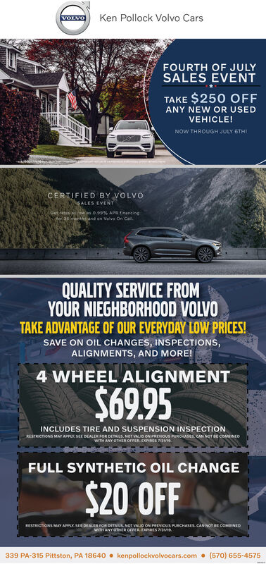 Ken Pollock Volvo CarsVOLVOFOURTH OF JULYSALES EVENTTAKE $250 OFFANY NEW OR USEDVEHICLE!NOW THROUGH JULY 6THDCERTIFIED BY VOLVOSALES EVENTSN Ge as as 0.99% APR financinge LN d on Volvo On CaQUALITY SERVICE FROMYOUR NIEGHBORHOOD VOLVOTAKE ADVANTAGE OF OUR EVERYDAY LOW PRICES!SAVE ON OIL CHANGES, INSPECTIONS,ALIGNMENTS, AND MORE!4 WHEEL ALIGNMENT$69.95INCLUDES TIRE AND SUSPENSION INSPECTIONRESTRICTIONS MAY APPLY SEE DEALER FOR DETAILS. NOT VALIO ON PREVIOUS PURCHASES CAN NOT BE COMINED-WITH ANY OTHER OFFER EXPIRES V3FULL SYNTHETIC OIL CHANGE$20 OFFRESTRCTIONS MAY APPLY SEE DEALER FOR DETARS, NOT VALD ON PREVous PURCHASES CAN NOT BE COMBINEDKwiTH ANY OTHER GEFER EXPRES 3/19(570) 655-4575339 PA-315 Pittston, PA 18640kenpollockvolvocars.com Ken Pollock Volvo Cars VOLVO FOURTH OF JULY SALES EVENT TAKE $250 OFF ANY NEW OR USED VEHICLE! NOW THROUGH JULY 6THD CERTIFIED BY VOLVO SALES EVENT SN Ge as as 0.99% APR financing e LN d on Volvo On Ca QUALITY SERVICE FROM YOUR NIEGHBORHOOD VOLVO TAKE ADVANTAGE OF OUR EVERYDAY LOW PRICES! SAVE ON OIL CHANGES, INSPECTIONS, ALIGNMENTS, AND MORE! 4 WHEEL ALIGNMENT $69.95 INCLUDES TIRE AND SUSPENSION INSPECTION RESTRICTIONS MAY APPLY SEE DEALER FOR DETAILS. NOT VALIO ON PREVIOUS PURCHASES CAN NOT BE COMINED- WITH ANY OTHER OFFER EXPIRES V3 FULL SYNTHETIC OIL CHANGE $20 OFF RESTRCTIONS MAY APPLY SEE DEALER FOR DETARS, NOT VALD ON PREVous PURCHASES CAN NOT BE COMBINEDK wiTH ANY OTHER GEFER EXPRES 3/19 (570) 655-4575 339 PA-315 Pittston, PA 18640 kenpollockvolvocars.com