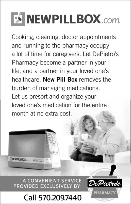 ENEWPILLBOX.comCooking, cleaning, doctor appointmentsand running to the pharmacy occupya lot of time for caregivers. Let DePietro'sPharmacy become a partner in yourlife, and a partner in your loved one'shealthcare. New Pill Box removes theburden of managing medications.Let us presort and organize yourloved one's medication for the entiremonth at no extra cost.NEWPILLBOXA CONVENIENT SERVICEPROVIDED EXCLUSIVELY BY: DePietro'sPHARMACYCall 570.209.7440 E NEWPILLBOX.com Cooking, cleaning, doctor appointments and running to the pharmacy occupy a lot of time for caregivers. Let DePietro's Pharmacy become a partner in your life, and a partner in your loved one's healthcare. New Pill Box removes the burden of managing medications. Let us presort and organize your loved one's medication for the entire month at no extra cost. NEWPILLBOX A CONVENIENT SERVICE PROVIDED EXCLUSIVELY BY: DePietro's PHARMACY Call 570.209.7440
