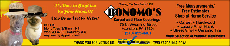 Tt's Time to BrightenUp Your Home!!!Serving the Area Since 1952Free Measurements/Free EstimatesShop at Home ServiceBONOMO'SStop By and let us Help!!Carpet and Floor CoveringsCarpet HardwoodLuxury Vinyl PlankSheet Vinyl Ceramic Tile76 N. Wyoming StreetHazleton, PA 18201(570) 455-4401HOURSMon., Tues. & Thurs. 9-5Wed. & Fri. 9-6; Saturday 9-3Anytime by AppointmentWide Selection of Window TreatmentsTHANK YOU FOR VOTING US ReadersChoice AwardsTWO YEARS IN A ROW! Tt's Time to Brighten Up Your Home!!! Serving the Area Since 1952 Free Measurements/ Free Estimates Shop at Home Service BONOMO'S Stop By and let us Help!! Carpet and Floor Coverings Carpet Hardwood Luxury Vinyl Plank Sheet Vinyl Ceramic Tile 76 N. Wyoming Street Hazleton, PA 18201 (570) 455-4401 HOURS Mon., Tues. & Thurs. 9-5 Wed. & Fri. 9-6; Saturday 9-3 Anytime by Appointment Wide Selection of Window Treatments THANK YOU FOR VOTING US ReadersChoice Awards TWO YEARS IN A ROW!