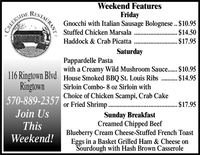 Weekend FeaturesFridayGnocchi with Italian Sausage Bolognese ..$10.95RESAURANTCREEKSIDEStuffed Chicken MarsalaHaddock & Crab Picatta .....$14.50...$17.95SaturdayPappardelle Pastawith a Creamy Wild Mushroom Sauce... $10.95House Smoked BBQ St. Louis Ribs116 Ringtown BlvdRingtown570-889-2357 Choice of Chicken Scampi, Crab Cake$14.95Sirloin Combo- 8 oz Sirloin withor Fried Shrimp. $17.95Join UsSunday BreakfastCreamed Chipped BeefBlueberry Cream Cheese-Stuffed French ToastEggs in a Basket Grilled Ham & Cheese onSourdough with Hash Brown CasseroleThisWeekend! Weekend Features Friday Gnocchi with Italian Sausage Bolognese ..$10.95 RESAURANT CREEKSIDE Stuffed Chicken Marsala Haddock & Crab Picatta .. ...$14.50 ...$17.95 Saturday Pappardelle Pasta with a Creamy Wild Mushroom Sauce... $10.95 House Smoked BBQ St. Louis Ribs 116 Ringtown Blvd Ringtown 570-889-2357 Choice of Chicken Scampi, Crab Cake $14.95 Sirloin Combo- 8 oz Sirloin with or Fried Shrimp . $17.95 Join Us Sunday Breakfast Creamed Chipped Beef Blueberry Cream Cheese-Stuffed French Toast Eggs in a Basket Grilled Ham & Cheese on Sourdough with Hash Brown Casserole This Weekend!