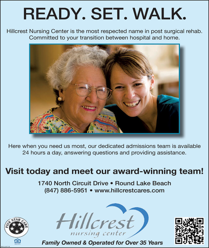 READY. SET. WALK.Hillcrest Nursing Center is the most respected name in post surgical rehab.Committed to your transition between hospital and home.Here when you need us most, our dedicated admissions team is available24 hours a day, answering questions and providing assistance.Visit today and meet our award-winning team!1740 North Circuit Drive Round Lake Beach(847) 886-5951 www.hillcrestcares.comillcrestSTARmursing centerFamily Owned & Operated for Over 35 Years