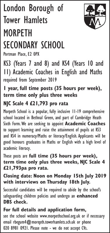 London Borough ofTower HamletsMORPETHSECONDARY SCHOOLPortman Place, E2 OPXKS3 (Years 7 and 8) and KS4 (Years 10 andII) Academic Coaches in English and Mathsrequired from September 2019I year, full time posts (35 hours per week),term time only plus three weeksNJC Scale 4 £21,793 pro rataMorpeth School is a popular, fully indlusive I1-19 comprehensiveschool located in Bethnal Green, and part of Cambridge HeathSixth Form. We are seeking to appoint Academic Coachesto support learning and raise the attainment of pupils at KS3and KS4 in numeracy/Maths or literacy/English. Applicants will begood honours graduates in Maths or English with a high level ofacademic literacy.These posts are full time (35 hours per week)term time only plus three weeks, NJC Scale 4£21,793pa pro rata.Closing date: Noon on Monday 15th July 2019with interviews on Thursday 18th JulySuccessful candidates will be required to abide by the school'ssafeguarding children policies and undergo an enhancedDBS check.For full details and application form,see the school website www.morpethschool.org.uk or if necessaryemail rbegum4@morepth.towerhamlets.sch.uk or phone020 8981 0921. Please note we do not accept CVs. London Borough of Tower Hamlets MORPETH SECONDARY SCHOOL Portman Place, E2 OPX KS3 (Years 7 and 8) and KS4 (Years 10 and II) Academic Coaches in English and Maths required from September 2019 I year, full time posts (35 hours per week), term time only plus three weeks NJC Scale 4 £21,793 pro rata Morpeth School is a popular, fully indlusive I1-19 comprehensive school located in Bethnal Green, and part of Cambridge Heath Sixth Form. We are seeking to appoint Academic Coaches to support learning and raise the attainment of pupils at KS3 and KS4 in numeracy/Maths or literacy/English. Applicants will be good honours graduates in Maths or English with a high level of academic literacy. These posts are full time (35 hours per week) term time only plus three weeks, NJC Scale 4 £21,793pa pro rata. Closing date: Noon on Monday 15th July 2019 with interviews on Thursday 18th July Successful candidates will be required to abide by the school's safeguarding children policies and undergo an enhanced DBS check. For full details and application form, see the school website www.morpethschool.org.uk or if necessary email rbegum4@morepth.towerhamlets.sch.uk or phone 020 8981 0921. Please note we do not accept CVs.