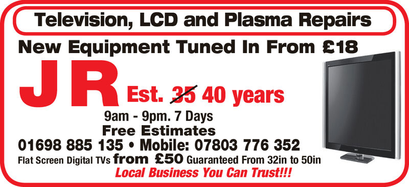 Television, LCD and Plasma RepairsNew Equipment Tuned In From £18JREst. 33 40 years9am 9pm. 7 DaysFree Estimates01698 885 135 Mobile: 07803 776 352Flat Screen Digital TVs from £50 Guaranteed From 32in to 50inLocal Business You Can Trust!!! Television, LCD and Plasma Repairs New Equipment Tuned In From £18 JR Est. 33 40 years 9am 9pm. 7 Days Free Estimates 01698 885 135 Mobile: 07803 776 352 Flat Screen Digital TVs from £50 Guaranteed From 32in to 50in Local Business You Can Trust!!!