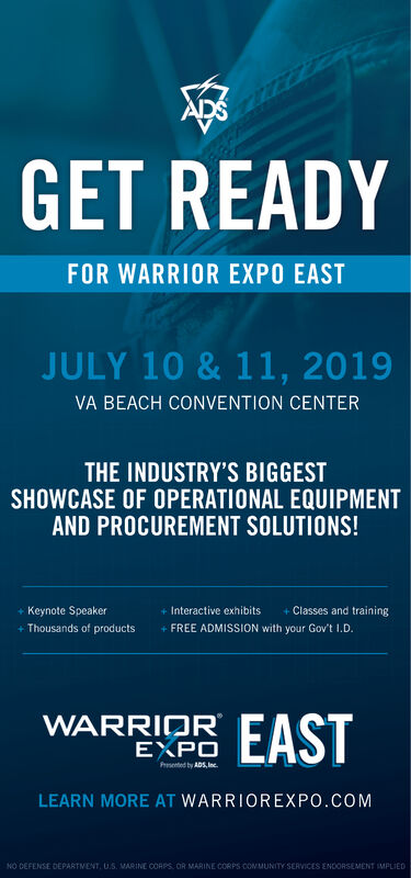 GET READYFOR WARRIOR EXPO EASTJULY 10 & 11, 2019VA BEACH CONVENTION CENTERTHE INDUSTRY'S BIGGESTSHOWCASE OF OPERATIONAL EQUIPMENTAND PROCUREMENT SOLUTIONS!Keynote SpeakerClasses and trainingInteractive exhibits+Valid military or government ID isrequired for entry (free!)Thousands of productsWARRIOREASTEXPOPrsened by ADS, Inc.LEARN MORE AT WARRIOREXPO.COMNO DEFENSE DEPARTMENT, U.S, VARINE CORPS OR MARINE CORPS OONMUNITY SERVICES ENDORSEMENT MPLIED GET READY FOR WARRIOR EXPO EAST JULY 10 & 11, 2019 VA BEACH CONVENTION CENTER THE INDUSTRY'S BIGGEST SHOWCASE OF OPERATIONAL EQUIPMENT AND PROCUREMENT SOLUTIONS! Keynote Speaker Classes and training Interactive exhibits +Valid military or government ID is required for entry (free!) Thousands of products WARRIOR EAST EXPO Prsened by ADS, Inc. LEARN MORE AT WARRIOREXPO.COM NO DEFENSE DEPARTMENT, U.S, VARINE CORPS OR MARINE CORPS OONMUNITY SERVICES ENDORSEMENT MPLIED