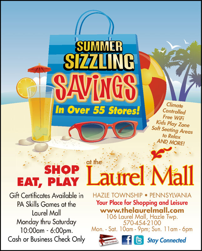 SUMMERSIZZLINGGSAVINGSClimateControlledFree WiFiKids Play ZoneSoft Seating Areasto RelaxAND MORE!In Over 55 Stores!- at theSHOPEAT, PLAYLaurel MallPENNSYLVANIAGift Certificates Available inPA Skills Games at theLaurel MallHAZLE TOWNSHIPYour Place for Shopping and Leisurewww.thelaurelmall.com106 Laurel Mall, Hazle Twp.570-454-2100Mon.-Sat. 10am-9pm; Sun. 11am -6pmMonday thru Saturday10:00am 6:00pm.Cash or Business Check OnlyflBStay Connected SUMMER SIZZLING GSAVINGS Climate Controlled Free WiFi Kids Play Zone Soft Seating Areas to Relax AND MORE! In Over 55 Stores! - at the SHOP EAT, PLAY Laurel Mall PENNSYLVANIA Gift Certificates Available in PA Skills Games at the Laurel Mall HAZLE TOWNSHIP Your Place for Shopping and Leisure www.thelaurelmall.com 106 Laurel Mall, Hazle Twp. 570-454-2100 Mon.-Sat. 10am-9pm; Sun. 11am -6pm Monday thru Saturday 10:00am 6:00pm. Cash or Business Check Only flBStay Connected
