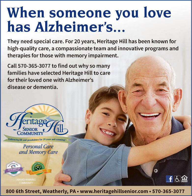 When someone you lovehas Alzheimer's...They need special care. For 20 years, Heritage Hill has been known forhigh-quality care, a compassionate team and innovative programs andtherapies for those with memory impairment.Call 570-365-3077 to find out why so manyfamilies have selected Heritage Hill to carefor their loved one with Alzheimer'sdisease or dementia.IermiagsCeSENIORCOMMUNITYEmbracing life and possibilities for 20 years and counting!Personal Careand Memory Caresupe2018 BEST OFe Bd wingfA800 6th Street, Weatherly, PA www.heritagehillsenior.com 570-365-3077AWARD-WINNINGCOMMUNITYu When someone you love has Alzheimer's... They need special care. For 20 years, Heritage Hill has been known for high-quality care, a compassionate team and innovative programs and therapies for those with memory impairment. Call 570-365-3077 to find out why so many families have selected Heritage Hill to care for their loved one with Alzheimer's disease or dementia. IermiagsCe SENIOR COMMUNITY Embracing life and possibilities for 20 years and counting! Personal Care and Memory Care supe 2018 BEST OF e Bd wing fA 800 6th Street, Weatherly, PA www.heritagehillsenior.com 570-365-3077 AWARD-WINNING COMMUNITY u