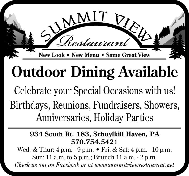 SUMMIT VIEW.RestaurantNew Look New Menu . Same Great ViewOutdoor Dining AvailableCelebrate your Special Occasions with us!Birthdays,Reunions, Fundraisers, Showers,Anniversaries, Holiday Parties934 South Rt. 183, Schuylkill Haven, PA570.754.5421Wed. & Thur: 4 p.m. 9 p.m. Fri. & Sat: 4 p.m. - 10 p.mSun: 11 a.m. to 5 p.m.; Brunch 11 a.m. -2 p.m.Check us out on Facebook or at www.summitviewrestaurant.net SUMMIT VIEW. Restaurant New Look New Menu . Same Great View Outdoor Dining Available Celebrate your Special Occasions with us! Birthdays,Reunions, Fundraisers, Showers, Anniversaries, Holiday Parties 934 South Rt. 183, Schuylkill Haven, PA 570.754.5421 Wed. & Thur: 4 p.m. 9 p.m. Fri. & Sat: 4 p.m. - 10 p.m Sun: 11 a.m. to 5 p.m.; Brunch 11 a.m. -2 p.m. Check us out on Facebook or at www.summitviewrestaurant.net