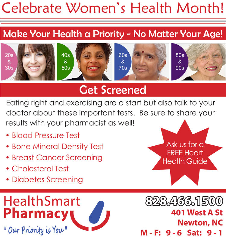 Celebrate Women's Health Month!Make Your Health a Priority No Matter Your Age!20s40s60s80s30s50s70s90sGet ScreenedEating right and exercising are a start but also talk to yourdoctor about these important tests. Be sure to share yourresults with your pharmacist as well!. Blood Pressure TestBone Mineral Density TestAsk us for aFREE HeartHealth GuideBreast Cancer Screening. Cholesterol TestDiabetes ScreeningHealthSmartPharmacyOur Priority iYow828.466.1500401 West A StNewton, NCM- F: 9-6 Sat: 9-1