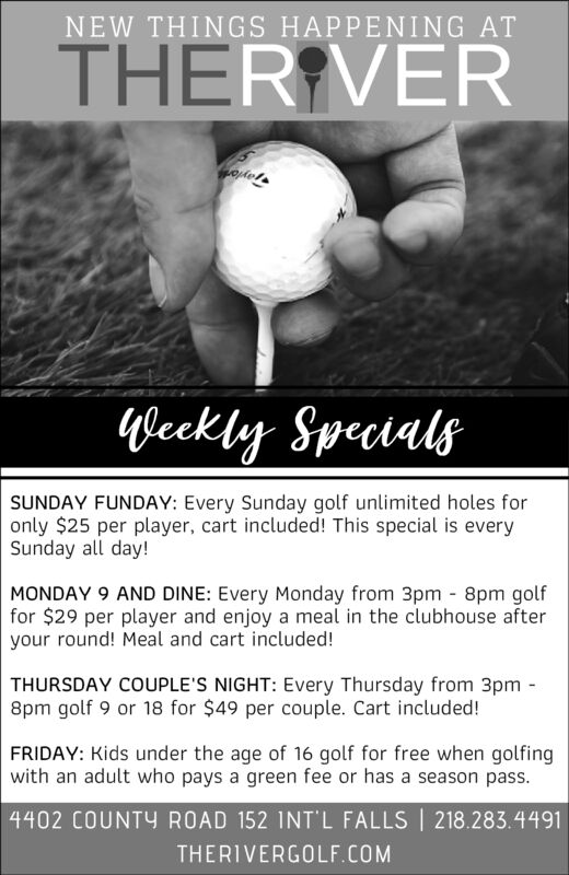 NEW THINGS HAPPENING ATTHER VERTayloWeckty SpecialsSUNDAY FUNDAY: Every Sunday golf unlimited holes foronly $25 per player, cart included! This special is everySunday all day!MONDAY 9 AND DINE: Every Monday from 3pm 8pm golffor $29 per player and enjoy a meal in the clubhouse afteryour round! Meal and cart included!THURSDAY COUPLE'S NIGHT: Every Thursday from 3pm8pm golf 9 or 18 for $49 per couple. Cart included!FRIDAY: Kids under the age of 16 golf for free when golfingwith an adult who pays a green fee or has a season pass.4402 COUNTY ROAD 152 INT L FALLS 218.283.4491THERIVERGOLF.COM NEW THINGS HAPPENING AT THER VER Taylo Weckty Specials SUNDAY FUNDAY: Every Sunday golf unlimited holes for only $25 per player, cart included! This special is every Sunday all day! MONDAY 9 AND DINE: Every Monday from 3pm 8pm golf for $29 per player and enjoy a meal in the clubhouse after your round! Meal and cart included! THURSDAY COUPLE'S NIGHT: Every Thursday from 3pm 8pm golf 9 or 18 for $49 per couple. Cart included! FRIDAY: Kids under the age of 16 golf for free when golfing with an adult who pays a green fee or has a season pass. 4402 COUNTY ROAD 152 INT L FALLS 218.283.4491 THERIVERGOLF.COM