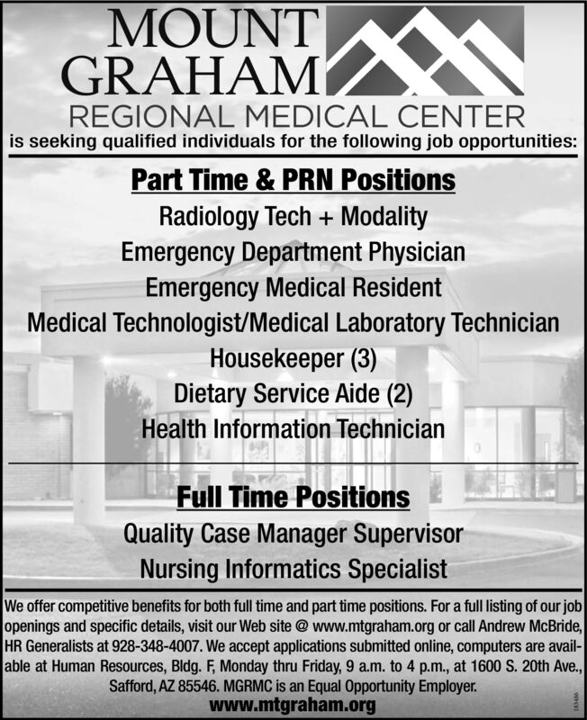 MOUNTGRAHAMREGIONAL MEDICAL CENTERis seeking qualified individuals for the following job opportunities:Part Time & PRN PositionsRadiology Tech +ModalityEmergency Department PhysicianEmergency Medical ResidentMedical Technologist/Medical Laboratory TechnicianHousekeeper (3)Dietary Service Aide (2)Health Information TechnicianFull Time PositionsQuality Case Manager SupervisorNursing Informatics SpecialistWe offer competitive benefits for both full time and part time positions. For a full listing of our jobopenings and specific details, visit our Web site @www.mtgraham.org or call Andrew McBride,HR Generalists at 928-348-4007. We accept applications submitted online, computers are avail-able at Human Resources, Bldg. F, Monday thru Friday, 9 a.m. to 4 p.m., at 1600 S. 20th Ave.,Safford, AZ 85546. MGRMC is an Equal Opportunity Employer.www.mtgraham.org MOUNT GRAHAM REGIONAL MEDICAL CENTER is seeking qualified individuals for the following job opportunities: Part Time & PRN Positions Radiology Tech +Modality Emergency Department Physician Emergency Medical Resident Medical Technologist/Medical Laboratory Technician Housekeeper (3) Dietary Service Aide (2) Health Information Technician Full Time Positions Quality Case Manager Supervisor Nursing Informatics Specialist We offer competitive benefits for both full time and part time positions. For a full listing of our job openings and specific details, visit our Web site @www.mtgraham.org or call Andrew McBride, HR Generalists at 928-348-4007. We accept applications submitted online, computers are avail- able at Human Resources, Bldg. F, Monday thru Friday, 9 a.m. to 4 p.m., at 1600 S. 20th Ave., Safford, AZ 85546. MGRMC is an Equal Opportunity Employer. www.mtgraham.org