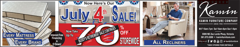 |KaminNow Here's OurJuly 4 SALEthKAMIN FURNITURE COMPANYsINCE 1910M-F 10am-7pm Sat 10am-6pm Sun 1-6pmNow TakeOFFEVERY MATTRESSInterest Free Up ToFinancing5909 NE Zac Lentz Pkwy, Victoria361.573.3269 kaminfurniture.comSTOREWIDEBUDDY'S RETIREMENT SALE CONTINUESALL RECLINERSEVERY BRANDfyFollow vs ontkaminfumitureO Down!SEE STORE FOR DETAILS |Kamin Now Here's Our July 4 SALE th KAMIN FURNITURE COMPANY sINCE 1910 M-F 10am-7pm Sat 10am-6pm Sun 1-6pm Now Take OFF EVERY MATTRESS Interest Free Up To Financing 5909 NE Zac Lentz Pkwy, Victoria 361.573.3269 kaminfurniture.com STOREWIDE BUDDY'S RETIREMENT SALE CONTINUES ALL RECLINERS EVERY BRAND fy Follow vs on tkaminfumiture O Down! SEE STORE FOR DETAILS