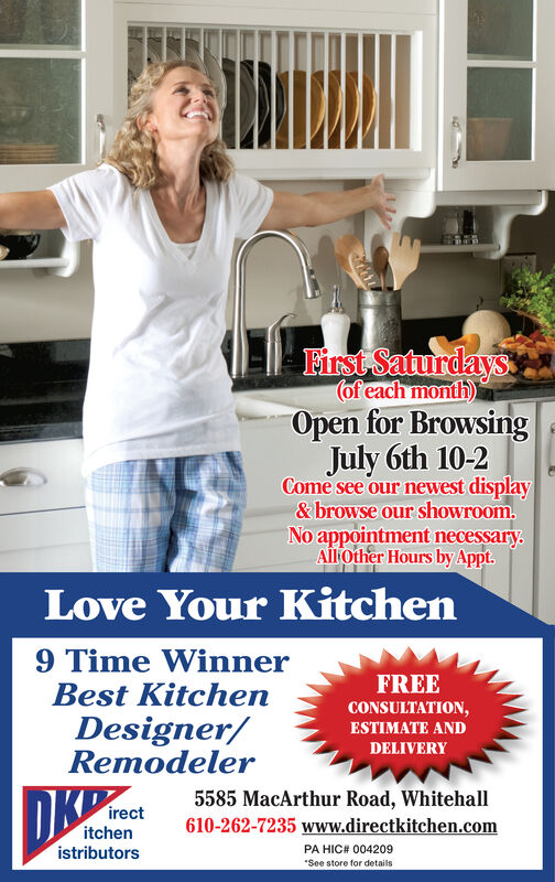 First Saturdays(of each month)Open for BrowsingJuly 6th 10-2Come see our newest display&browse our showroom.No appointment necessaryAllOther Hours by Appt.Love Your Kitchen9 Time WinnerBest KitchenFREECONSULTATION,Designer/RemodelerESTIMATE ANDDELIVERY5585 MacArthur Road, Whitehallirectitchenistributors610-262-7235 www.directkitchen.comPA HIC# 004209See store for details First Saturdays (of each month) Open for Browsing July 6th 10-2 Come see our newest display &browse our showroom. No appointment necessary AllOther Hours by Appt. Love Your Kitchen 9 Time Winner Best Kitchen FREE CONSULTATION, Designer/ Remodeler ESTIMATE AND DELIVERY 5585 MacArthur Road, Whitehall irect itchen istributors 610-262-7235 www.directkitchen.com PA HIC# 004209 See store for details