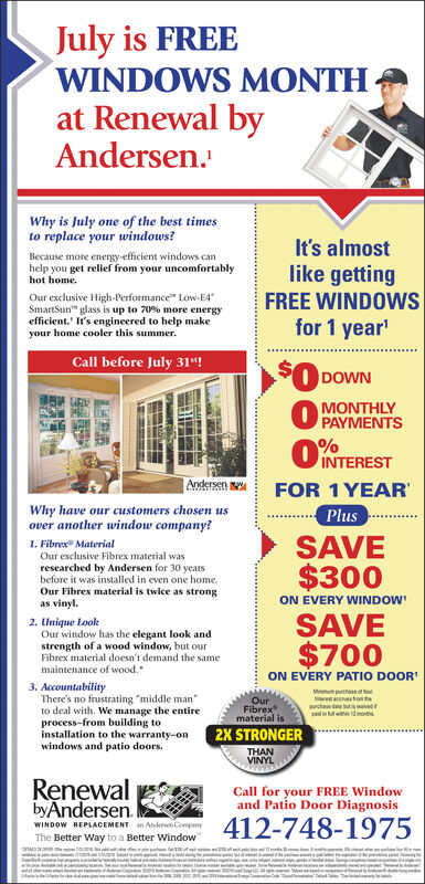 """July is FREEWINDOWS MONTHat Renewal byAndersen.Why is July one of the best timesto replace your windows?It's almostlike gettingFREE WINDOWSfor 1 year'Because more energy-efficient windows canhelp you get relief from your uncomfortablyhot homeOur exclusive High-Performance Low-E4SmartSun glass is up to 70 % more energyefficient.' It's engineered to help makeyour home cooler this summer$010Call before July 31t!DOWNMONTHLYPAYMENTSINTERESTAndersenFOR 1 YEARWhy have our customers chosen usover another window company?PlusSAVE$3001. Fibrex MaterialOur exclusive Fibrex material wasresearched by Andersen for 30 yearsbefore it was installed in even one homeOur Fibrex material is twice as strongas vinyl.ON EVERY WINDOWSAVE2. Unique LookOur window has the elegant look andstrength of a wood window, but our$700ON EVERY PATIO DOORFibrex material doesn't demand the samemaintenance of wood.3. AccountabilityThere's no frustrating """"middle manto deal with. We manage the entireprocess-from building toinstallation to the warranty-onwindows and patio doors.Miprhs of oaces rom td butvedpad in ullwithi 12mOurFibrexmaterial is2X STRONGERTHANVINYLRenewalbyAndersen.Call for your FREE Windowand Patio Door Diagnosis412-748-1975WINDOW REPLACEMENT an Andesen CompunyThe Better Way to a Better Windowaws. July is FREE WINDOWS MONTH at Renewal by Andersen. Why is July one of the best times to replace your windows? It's almost like getting FREE WINDOWS for 1 year' Because more energy-efficient windows can help you get relief from your uncomfortably hot home Our exclusive High-Performance Low-E4 SmartSun glass is up to 70 % more energy efficient.' It's engineered to help make your home cooler this summer $0 10 Call before July 31t! DOWN MONTHLY PAYMENTS INTEREST Andersen FOR 1 YEAR Why have our customers chosen us over another window company? Plus SAVE $300 1. Fibrex Material Our exclusive Fibrex material was researched by Andersen for 30 years before it was installed in even one home Our Fibrex materia"""