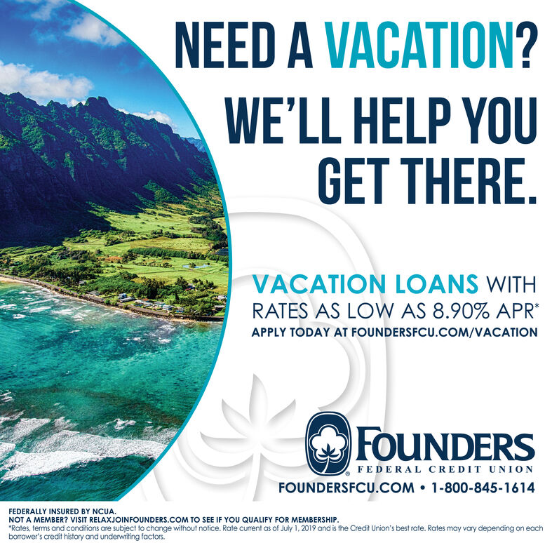 """NEED A VACATION?WE'LL HELP YOUGET THERE.VACATION LOANS WITHRATES AS LOW AS 8.90% APRAPPLY TODAY AT FOUNDERSFCU.COM/VACATIONFOUNDERSFEDERAL CREDIT UNIONFOUNDERSFCU.COM 1-800-845-1614FEDERALLY INSURED BY NCUA.NOT A MEMBER? VISIT RELAXJOINFOUNDERS.COM TO SEE IF YOU QUALIFY FOR MEMBERSHIP,""""Rates, terms and conditions are subject to change without notice. Rate current as of June 1, 2019 and is the Credit Union's best rate. Rates may vary depending on eachborrower's credit history and underwriting factors. NEED A VACATION? WE'LL HELP YOU GET THERE. VACATION LOANS WITH RATES AS LOW AS 8.90% APR APPLY TODAY AT FOUNDERSFCU.COM/VACATION FOUNDERS FEDERAL CREDIT UNION FOUNDERSFCU.COM 1-800-845-1614 FEDERALLY INSURED BY NCUA. NOT A MEMBER? VISIT RELAXJOINFOUNDERS.COM TO SEE IF YOU QUALIFY FOR MEMBERSHIP, """"Rates, terms and conditions are subject to change without notice. Rate current as of June 1, 2019 and is the Credit Union's best rate. Rates may vary depending on each borrower's credit history and underwriting factors."""