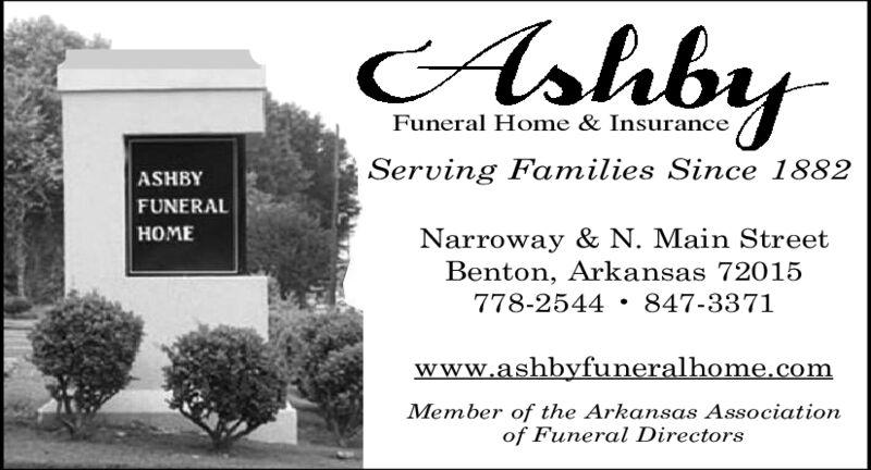 AsabyFuneral Home & InsuranceServing Families Since 1882ASHBYFUNERALHOMENarroway & N. Main StreetBenton, Arkansas 72015778-2544 847-3371www.ashbyfuneralhome.comMember of the Arkansas Associationof Funeral Directors Asaby Funeral Home & Insurance Serving Families Since 1882 ASHBY FUNERAL HOME Narroway & N. Main Street Benton, Arkansas 72015 778-2544 847-3371 www.ashbyfuneralhome.com Member of the Arkansas Association of Funeral Directors