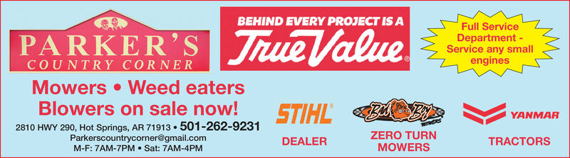 BEHIND EVERY PROJECT IS APARKER'S ueFull ServiceDepartment -Service any smallenginesCOUNTRY CORNERMowers Weed eatersBlowers on sale now! na. STIHL41e)YANMAR2810 HWY 290, Hot Springs, AR 71913 501-262-9231Parkerscountrycorner@gmail.comM-F: 7AM-7PM Sat: 7AM-4PMZERO TURNMOWERSDEALERTRACTORS