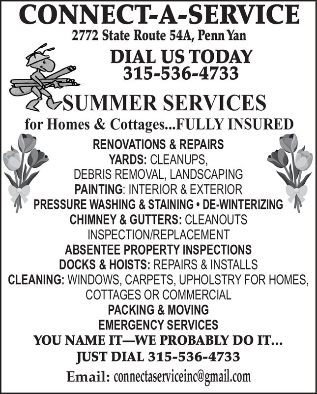 CONNECT-A-SERVICE2772 State Route 54A, Penn YarnDIAL US TODAY315-536-4733SUMMER SERVICESfor Homes & Cottages...FULLY INSUREDRENOVATIONS& REPAIRSYARDS: CLEANUPS,DEBRIS REMOVAL, LANDSCAPINGPAINTING: INTERIOR& EXTERIORPRESSURE WASHING & STAINING DE-WINTERIZINGCHIMNEY& GUTTERS: CLEANOUTSINSPECTION/REPLACEMENTABSENTEE PROPERTY INSPECTIONSDOCKS & HOISTS: REPAIRS & INSTALLSCLEANING: WINDOWS, CARPETS, UPHOLSTRY FOR HOMES,COTTAGES OR COMMERCIALPACKING & MOVINGEMERGENCY SERVICESYOU NAME IT-WE PROBABLY DO ITJUST DIAL 315-536-4733Email: connectaserviceinc@gmail.com