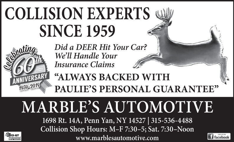 """COLLISION EXPERTSSINCE 1959LAEINOLINTEANNIVERSARY""""ALWAYS BACKED WITHDid a DEER Hit Your Car?We'll Handle YourInsurance Claims1959-2019PAULIE'S PERSONAL GUARANTEE""""MARBLE'S AUTOMOTIVE1698 Rt. 14A, Penn Yan, NY 14527 