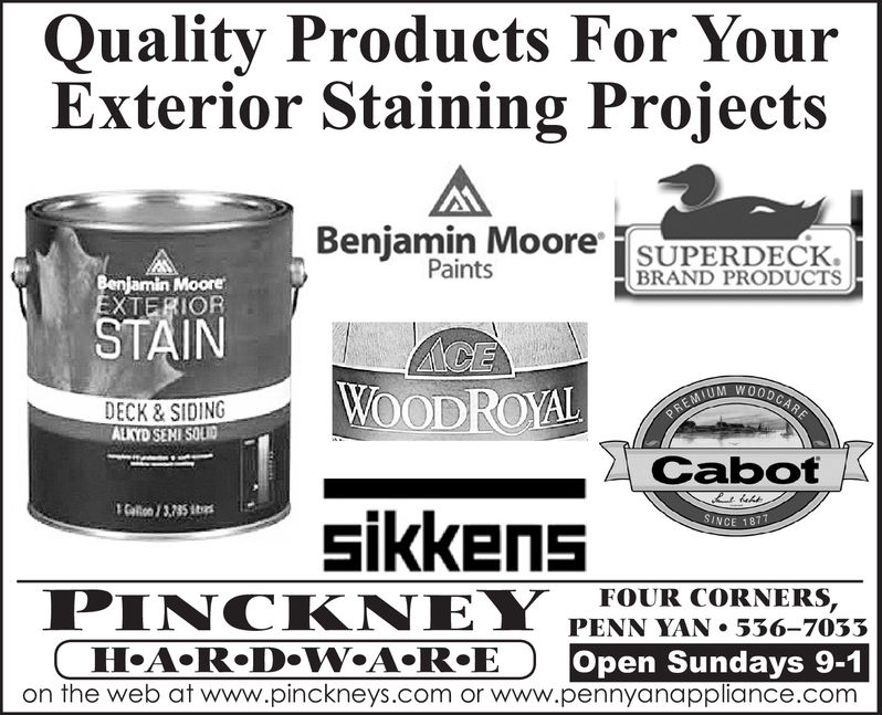 Quality Products For YourExterior Staining ProjectsBenjamin Moore SUPERDECKPaintsBRAND PRODUCTSBenjamin MooreEXTERIORSTAINACEWOODROYALPREMIUM WOODCAREDECK&SIDINGALKYD SEMI SOLIDCabotCallo /3735itssikkensSINCE 1877FOUR CORNERS,PINCKNEYHeA.R.DoW A R®Eon the web at www.pinckneys.com or www.pennyanappliance.comPENN YAN 536-7033Open Sundays 9-1 Quality Products For Your Exterior Staining Projects Benjamin Moore SUPERDECK Paints BRAND PRODUCTS Benjamin Moore EXTERIOR STAIN ACE WOODROYAL PREMIUM WOODCARE DECK&SIDING ALKYD SEMI SOLID Cabot Callo /3735its sikkens SINCE 1877 FOUR CORNERS, PINCKNEY HeA.R.DoW A R®E on the web at www.pinckneys.com or www.pennyanappliance.com PENN YAN 536-7033 Open Sundays 9-1