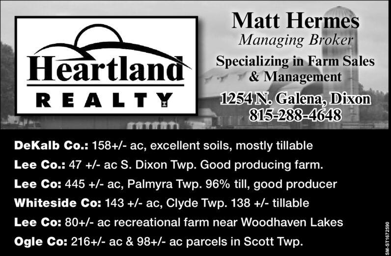 Matt HermesManaging BrokerSpecializing in Farm Sales&Management1254 N. Galena, Dixon815-288-4648HeartlandREALT YDeKalb Co.: 158+/- ac, excellent soils, mostly tillableLee Co.: 47 +- ac S. Dixon Twp. Good producing farm.Lee Co: 445 +- ac, Palmyra Twp. 96% till, good producerWhiteside Co: 143 +/- ac, Clyde Twp. 138 +/- tillableLee Co: 80+/- ac recreational farm near Woodhaven LakesOgle Co: 216+/- ac & 98+/- ac parcels in Scott Twp.06S24911-WS Matt Hermes Managing Broker Specializing in Farm Sales &Management 1254 N. Galena, Dixon 815-288-4648 Heartland REALT Y DeKalb Co.: 158+/- ac, excellent soils, mostly tillable Lee Co.: 47 +- ac S. Dixon Twp. Good producing farm. Lee Co: 445 +- ac, Palmyra Twp. 96% till, good producer Whiteside Co: 143 +/- ac, Clyde Twp. 138 +/- tillable Lee Co: 80+/- ac recreational farm near Woodhaven Lakes Ogle Co: 216+/- ac & 98+/- ac parcels in Scott Twp. 06S24911 -WS