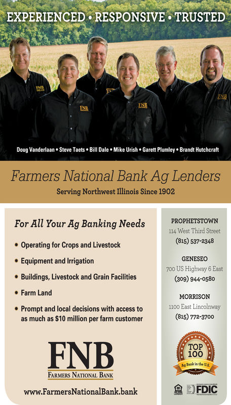 EXPERIENCED RESPONSIVE TRUSTEDENEENBENBDoug Vanderlaan. Steve Taets. Bill Dale. Mike Urish. Garett PlumleyBrandt HutchcraftFarmers National Bank Ag LendersServing Northwest Illinois Since 1902For All Your Ag Banking NeedPROPHETSTOWN114 Wet Third Street(815) 537-2348Operating for Crops and LivestockEquipment and IrrigationBuildings, Livestock and Grain FacilitiesFarm LandPrompt and local decisions with access toGENESEO700 US Highway 6 East(309) 944-0580MORRISON1100 East Lincolnway(815) 772-3700as much as $10 million per farm customerFNBTOP100Ag Bank in the usFARMERS NATIONAL BANKwww.FarmersNationalBank.bankFDIC
