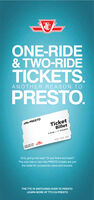 ONE-RIDE& TWO-RIDETICKETS.PRESTO.ANOTHER REASON TODPRESTOTicketBillet2-Ride/2 Trajets5555 5555 555FOR USE ONUsation purOnly going one way? Or just there and back?The one-ride or two-ride PRESTO tickets are justthe ticket for occasional riders and tourists.THE TTC IS SWITCHING OVER TO PRESTOLEARN MORE AT TTC.CA/PRESTO ONE-RIDE & TWO-RIDE TICKETS. PRESTO. ANOTHER REASON TO DPRESTO Ticket Billet 2-Ride/2 Trajets 5555 5555 555 FOR USE ON Usation pur Only going one way? Or just there and back? The one-ride or two-ride PRESTO tickets are just the ticket for occasional riders and tourists. THE TTC IS SWITCHING OVER TO PRESTO LEARN MORE AT TTC.CA/PRESTO