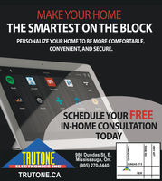 MAKE YOUR HOMETHE SMARTEST ON THE BLOCKPERSONALIZE YOUR HOME TO BE MORE COMFORTABLE,CONVENIENT, AND SECURE.Kachen11 PMSpottyTCALDeezasNaonteThMicSCHEDULE YOUR FREEIN-HOME CONSULTATIONTODAYTRUTONE980 Dundas St. EMississauga, On.(905) 270-3440DUNDAS ST EELECTRONICS INCQEWTRUTONE.CAHWY 427DIXIE RDTOMKEN RD MAKE YOUR HOME THE SMARTEST ON THE BLOCK PERSONALIZE YOUR HOME TO BE MORE COMFORTABLE, CONVENIENT, AND SECURE. Kachen 11 PM Spotty TCAL Deezas Naonte Th Mic SCHEDULE YOUR FREE IN-HOME CONSULTATION TODAY TRUTONE 980 Dundas St. E Mississauga, On. (905) 270-3440 DUNDAS ST E ELECTRONICS INC QEW TRUTONE.CA HWY 427 DIXIE RD TOMKEN RD