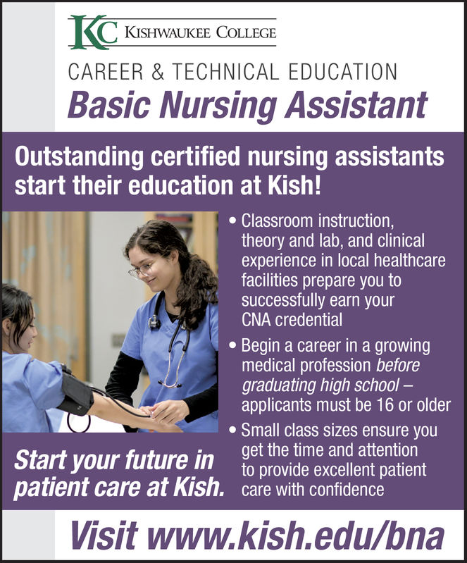 KISHWAUKEE COLLEGECAREER & TECHNICAL EDUCATIONBasic Nursing AssistantOutstanding certified nursing assistantsstart their education at Kish!Classroom instruction,theory and lab, and clinicalexperience in local healthcarefacilities prepare you tosuccessfully earn yourCNA credentialBegin a career in a growingmedical profession beforegraduating high school -applicants must be 16 or olderSmall class sizes ensure youget the time and attentionto provide excellent patientpatient care at Kish.care with confidenceStart your future inVisit www.kish.edu/bna KISHWAUKEE COLLEGE CAREER & TECHNICAL EDUCATION Basic Nursing Assistant Outstanding certified nursing assistants start their education at Kish! Classroom instruction, theory and lab, and clinical experience in local healthcare facilities prepare you to successfully earn your CNA credential Begin a career in a growing medical profession before graduating high school - applicants must be 16 or older Small class sizes ensure you get the time and attention to provide excellent patient patient care at Kish.care with confidence Start your future in Visit www.kish.edu/bna